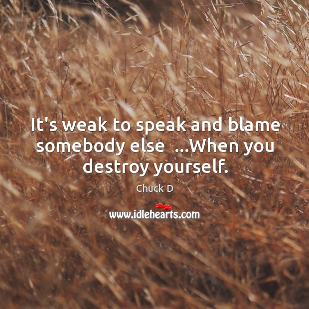 It's weak to speak and blame somebody else  …When you destroy yourself. Image