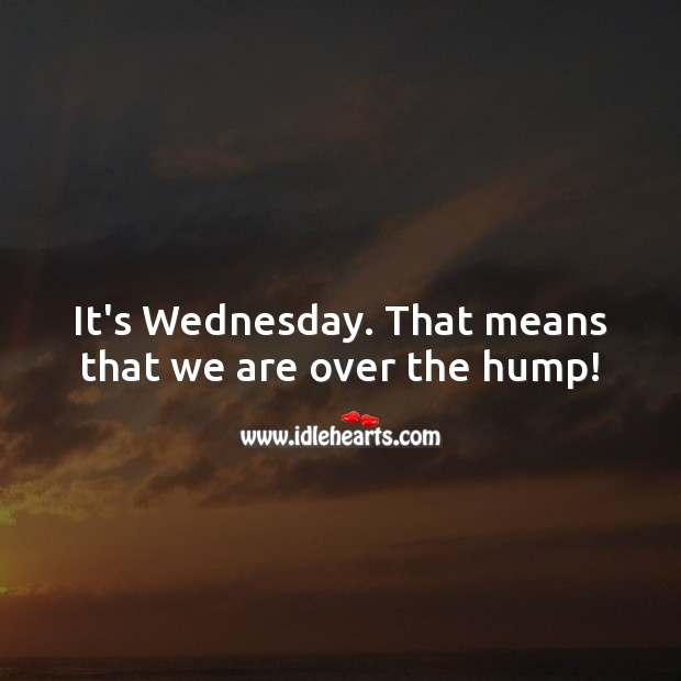 It's Wednesday. That means that we are over the hump! Wednesday Quotes Image