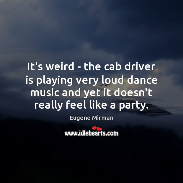 Image, It's weird – the cab driver is playing very loud dance music
