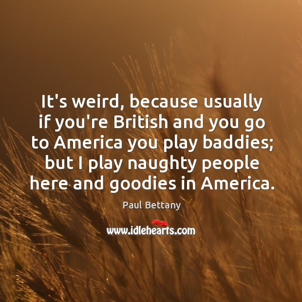 Image, It's weird, because usually if you're British and you go to America