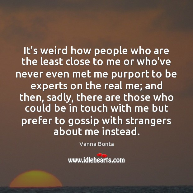 It's weird how people who are the least close to me or Image