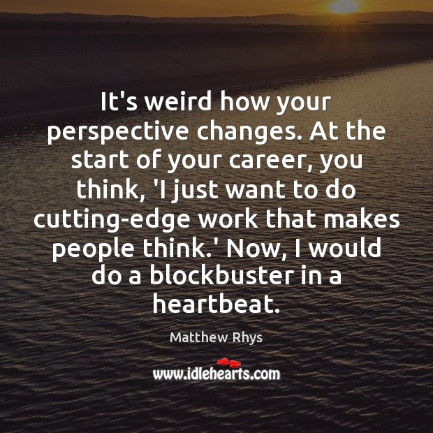 It's weird how your perspective changes. At the start of your career, Image