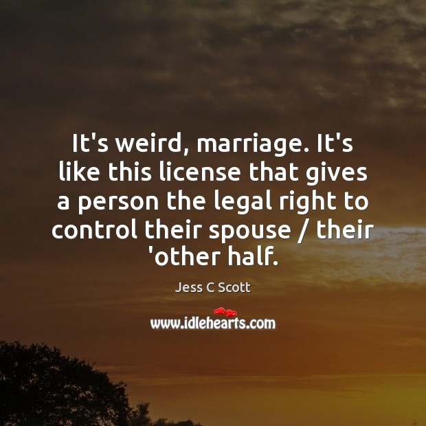 It's weird, marriage. It's like this license that gives a person the Legal Quotes Image