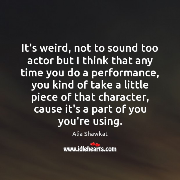 Image, It's weird, not to sound too actor but I think that any