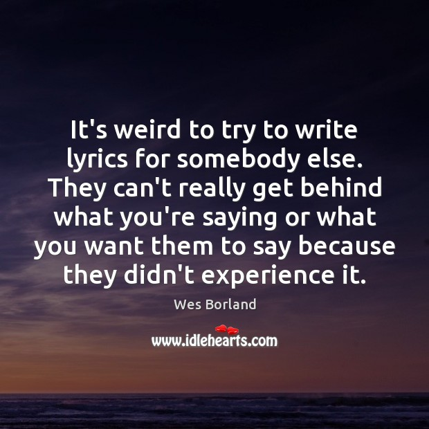 It's weird to try to write lyrics for somebody else. They can't Wes Borland Picture Quote