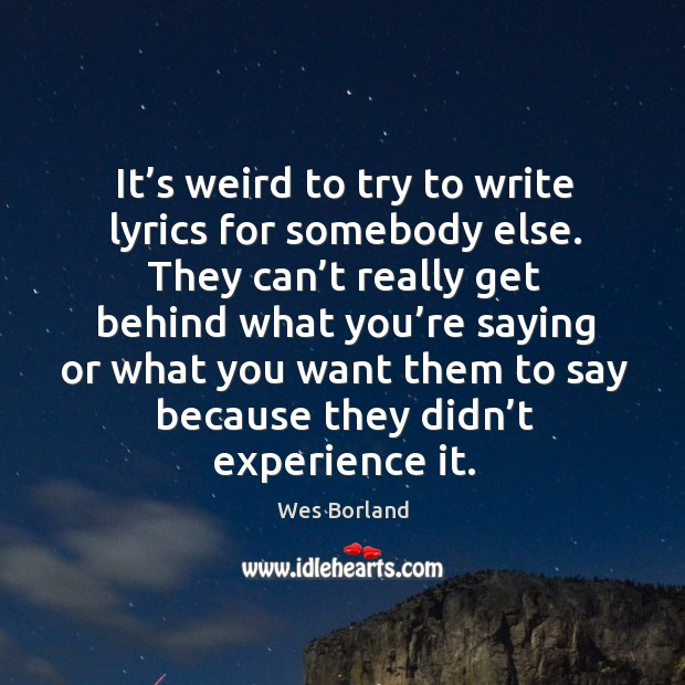 It's weird to try to write lyrics for somebody else. Wes Borland Picture Quote