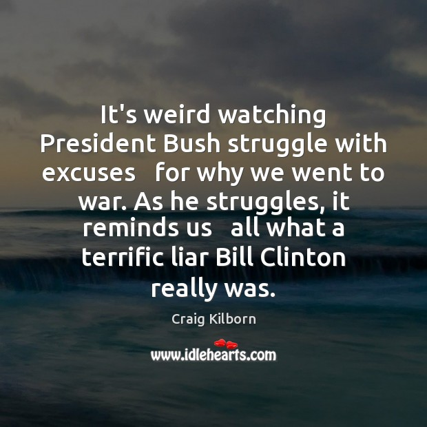 It's weird watching President Bush struggle with excuses   for why we went Image