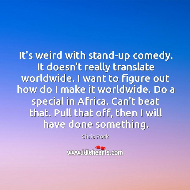 It's weird with stand-up comedy. It doesn't really translate worldwide. I want Image