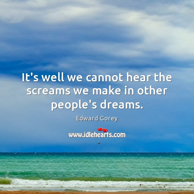 It's well we cannot hear the screams we make in other people's dreams. Image