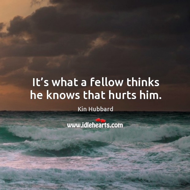 It's what a fellow thinks he knows that hurts him. Image