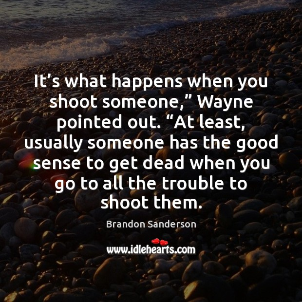 """It's what happens when you shoot someone,"""" Wayne pointed out. """"At Brandon Sanderson Picture Quote"""
