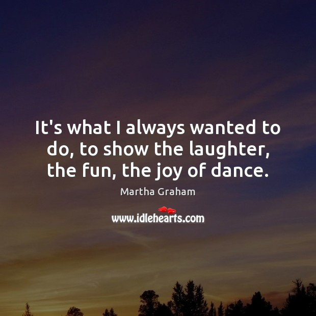 It's what I always wanted to do, to show the laughter, the fun, the joy of dance. Martha Graham Picture Quote