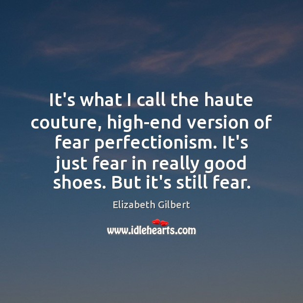 It's what I call the haute couture, high-end version of fear perfectionism. Elizabeth Gilbert Picture Quote