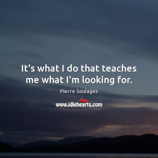 It's what I do that teaches me what I'm looking for. Image