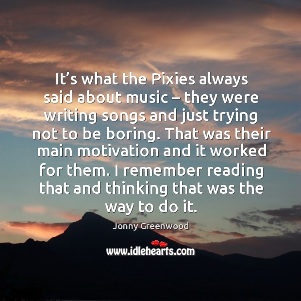 It's what the pixies always said about music – they were writing songs and just trying not to be boring. Jonny Greenwood Picture Quote
