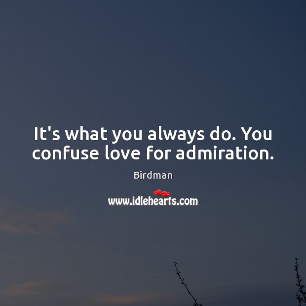 Image, It's what you always do. You confuse love for admiration.