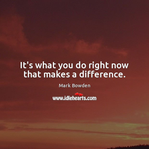 It's what you do right now that makes a difference. Image