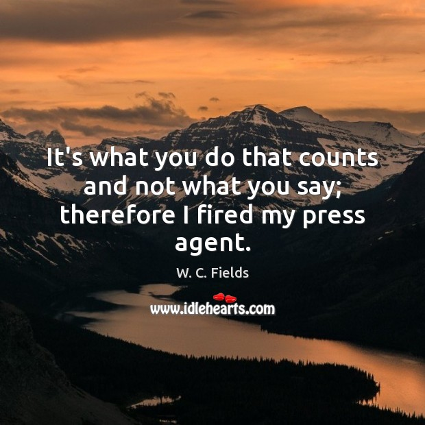 It's what you do that counts and not what you say; therefore I fired my press agent. Image