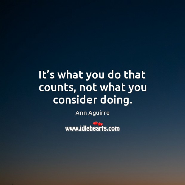 It's what you do that counts, not what you consider doing. Ann Aguirre Picture Quote