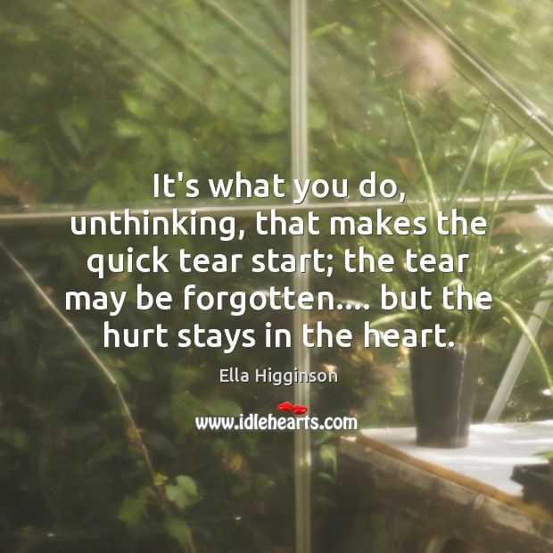 It's what you do, unthinking, that makes the quick tear start; the Image