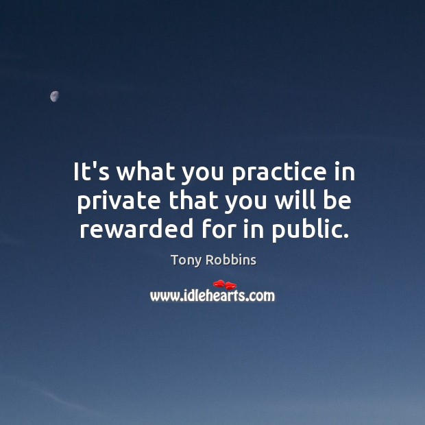 Image, It's what you practice in private that you will be rewarded for in public.