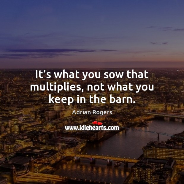It's what you sow that multiplies, not what you keep in the barn. Adrian Rogers Picture Quote