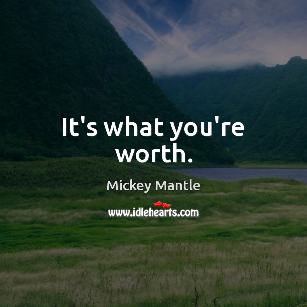 It's what you're worth. Mickey Mantle Picture Quote