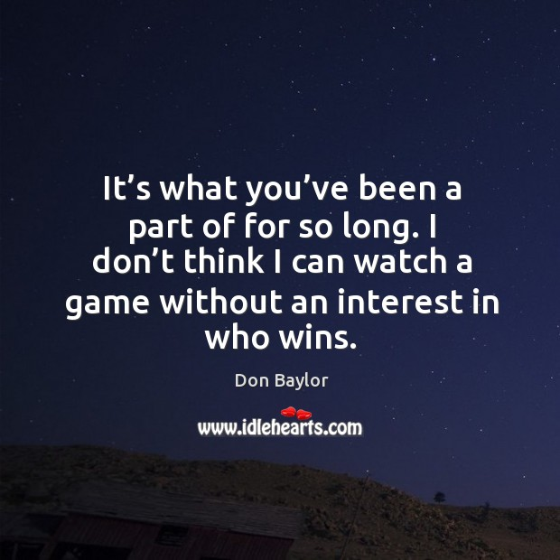 Image, It's what you've been a part of for so long. I don't think I can watch a game without an interest in who wins.