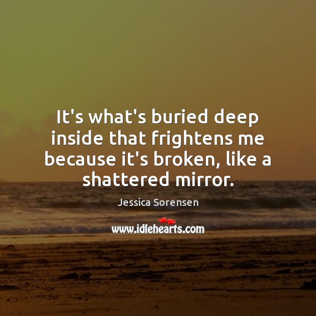 It's what's buried deep inside that frightens me because it's broken, like Jessica Sorensen Picture Quote