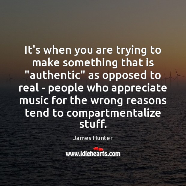 """It's when you are trying to make something that is """"authentic"""" as Image"""
