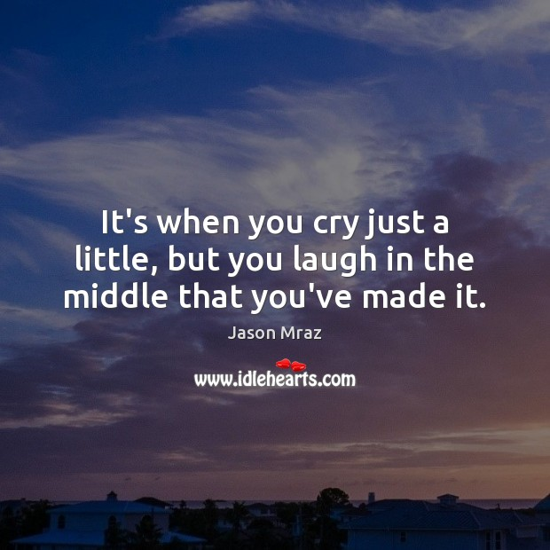 Image, It's when you cry just a little, but you laugh in the middle that you've made it.