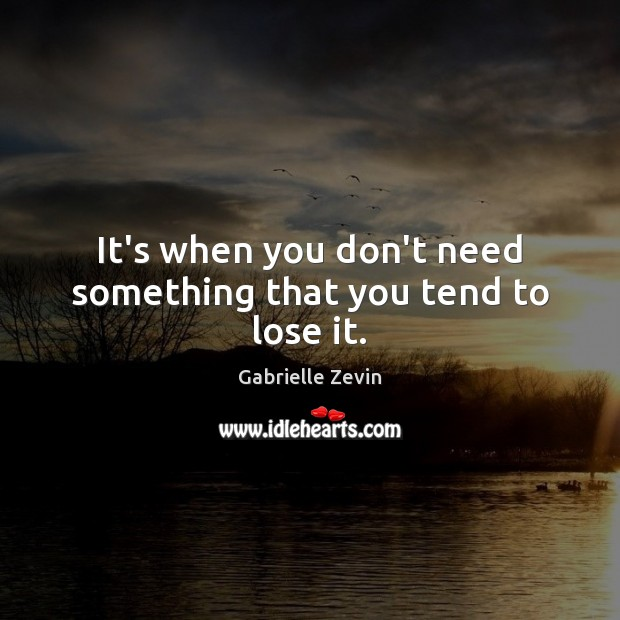 It's when you don't need something that you tend to lose it. Gabrielle Zevin Picture Quote