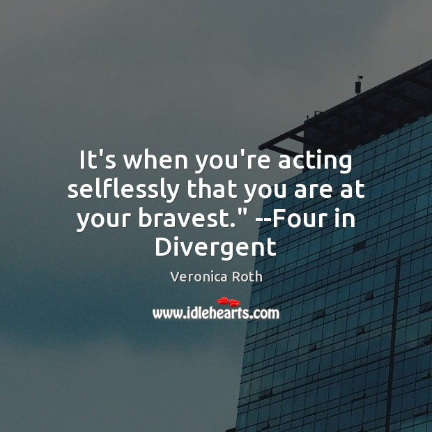 """It's when you're acting selflessly that you are at your bravest."""" –Four in Divergent Image"""
