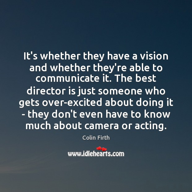 It's whether they have a vision and whether they're able to communicate Colin Firth Picture Quote
