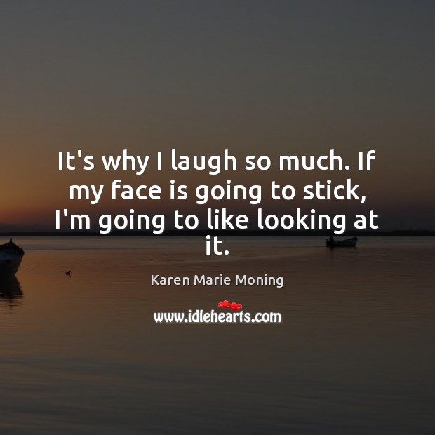It's why I laugh so much. If my face is going to stick, I'm going to like looking at it. Karen Marie Moning Picture Quote