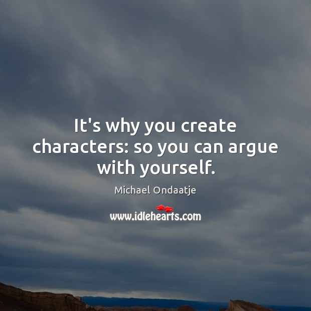 It's why you create characters: so you can argue with yourself. Michael Ondaatje Picture Quote