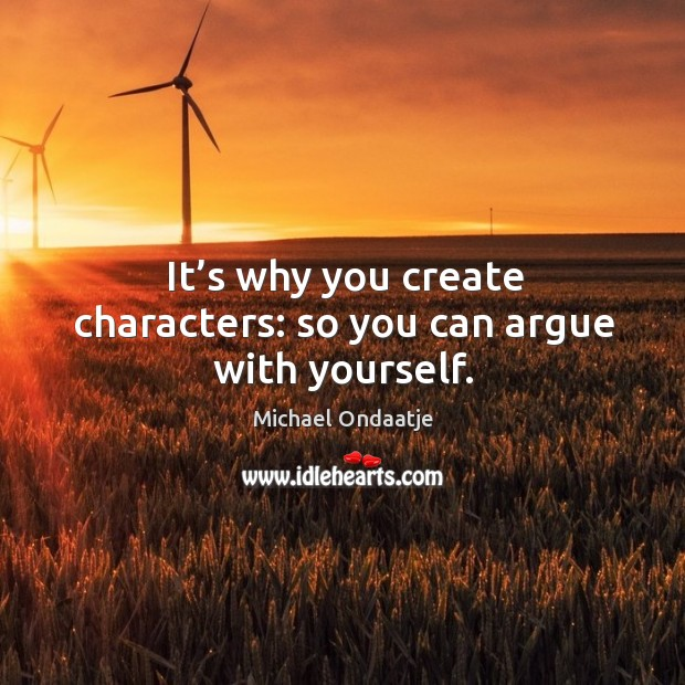 It's why you create characters: so you can argue with yourself. Image