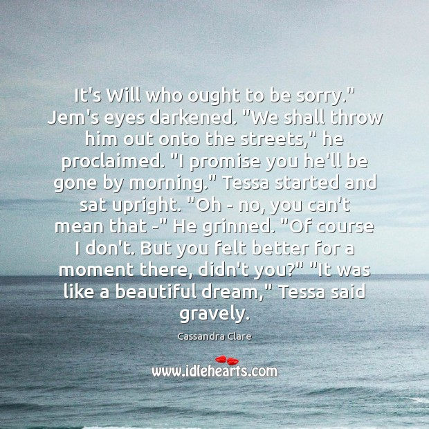 """Image, It's Will who ought to be sorry."""" Jem's eyes darkened. """"We shall"""