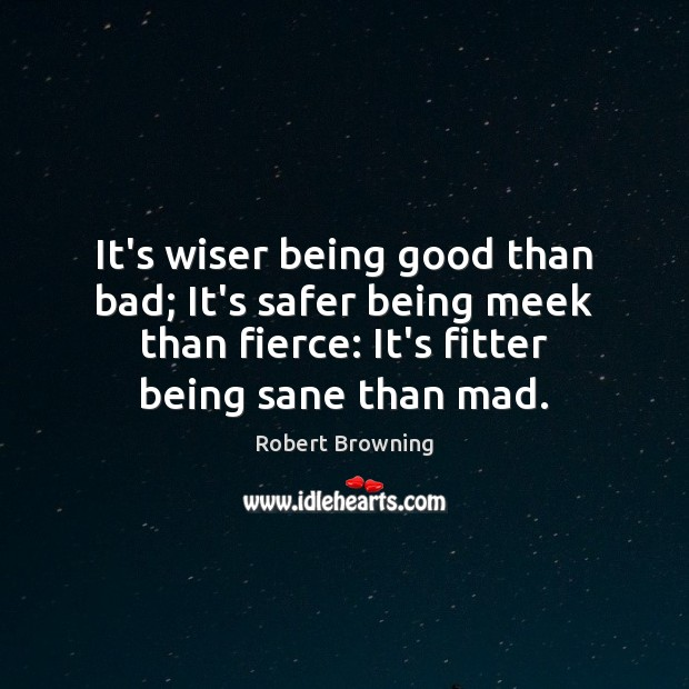 It's wiser being good than bad; It's safer being meek than fierce: Robert Browning Picture Quote