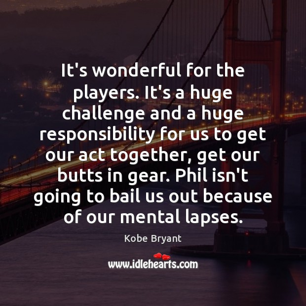 It's wonderful for the players. It's a huge challenge and a huge Kobe Bryant Picture Quote