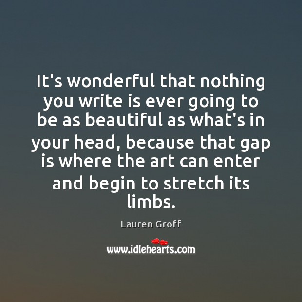 It's wonderful that nothing you write is ever going to be as Lauren Groff Picture Quote