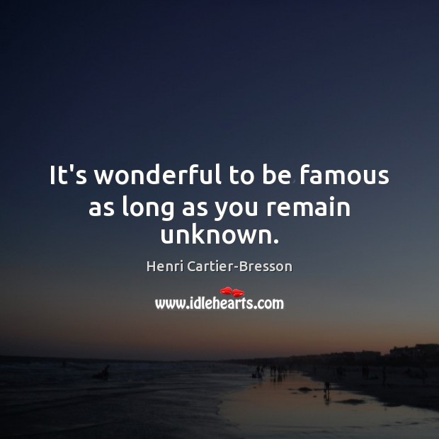 It's wonderful to be famous as long as you remain unknown. Henri Cartier-Bresson Picture Quote