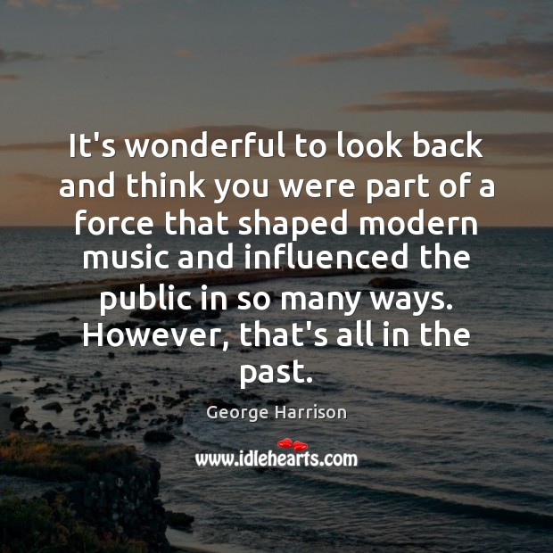 It's wonderful to look back and think you were part of a George Harrison Picture Quote