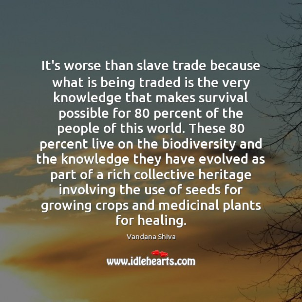 It's worse than slave trade because what is being traded is the Vandana Shiva Picture Quote