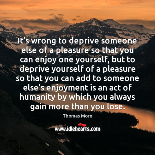 It's wrong to deprive someone else of a pleasure so that you Thomas More Picture Quote
