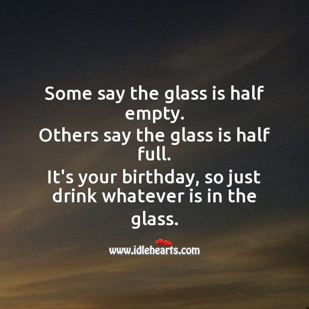 It's your birthday, so just drink whatever is in the glass. Funny Birthday Messages Image
