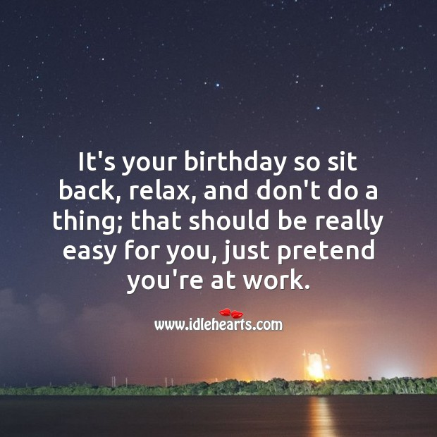 It's your birthday so sit back, relax. Birthday Messages for Colleagues Image