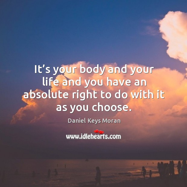 It's your body and your life and you have an absolute right to do with it as you choose. Daniel Keys Moran Picture Quote