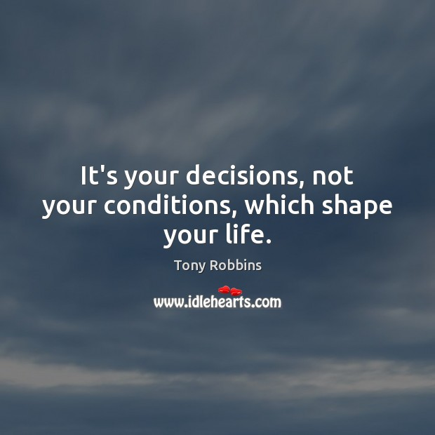 It's your decisions, not your conditions, which shape your life. Tony Robbins Picture Quote