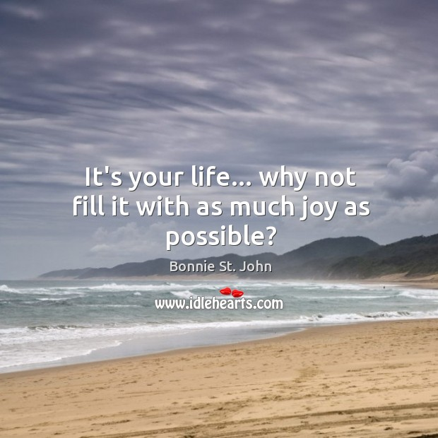 Image, It's your life… why not fill it with as much joy as possible?